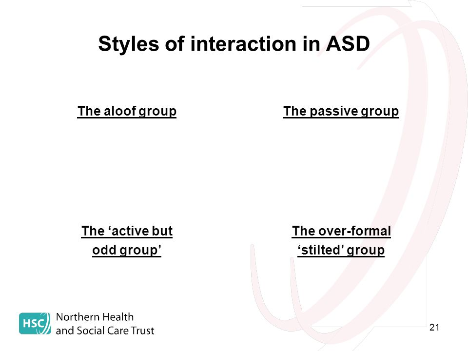 21 Styles of interaction in ASD The aloof groupThe passive group The 'active but odd group' The over-formal 'stilted' group
