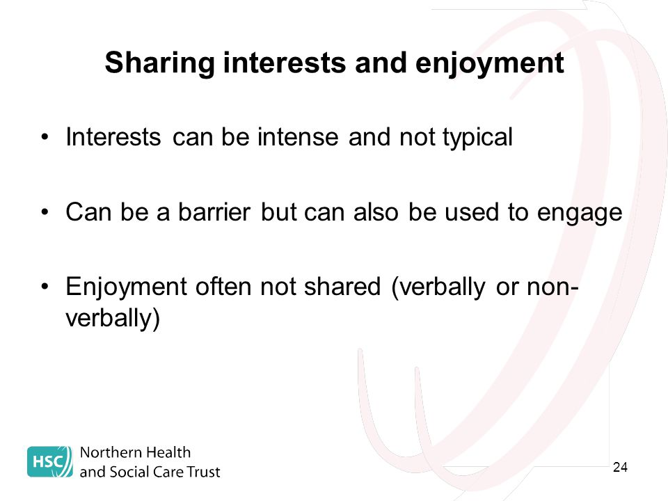 24 Sharing interests and enjoyment Interests can be intense and not typical Can be a barrier but can also be used to engage Enjoyment often not shared (verbally or non- verbally)