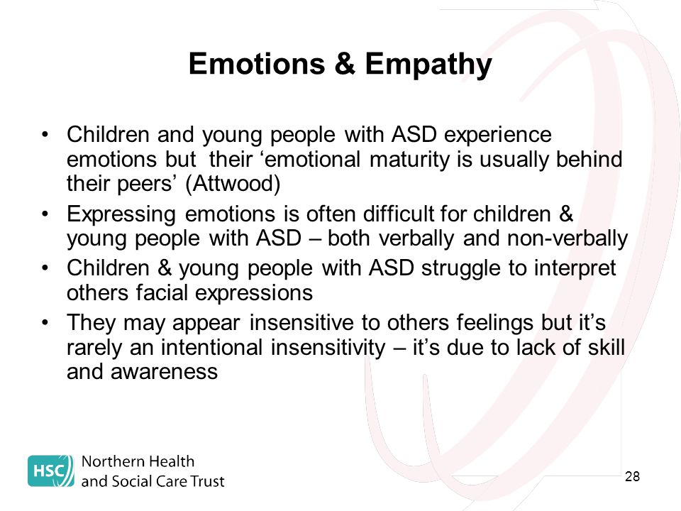 28 Emotions & Empathy Children and young people with ASD experience emotions but their 'emotional maturity is usually behind their peers' (Attwood) Expressing emotions is often difficult for children & young people with ASD – both verbally and non-verbally Children & young people with ASD struggle to interpret others facial expressions They may appear insensitive to others feelings but it's rarely an intentional insensitivity – it's due to lack of skill and awareness