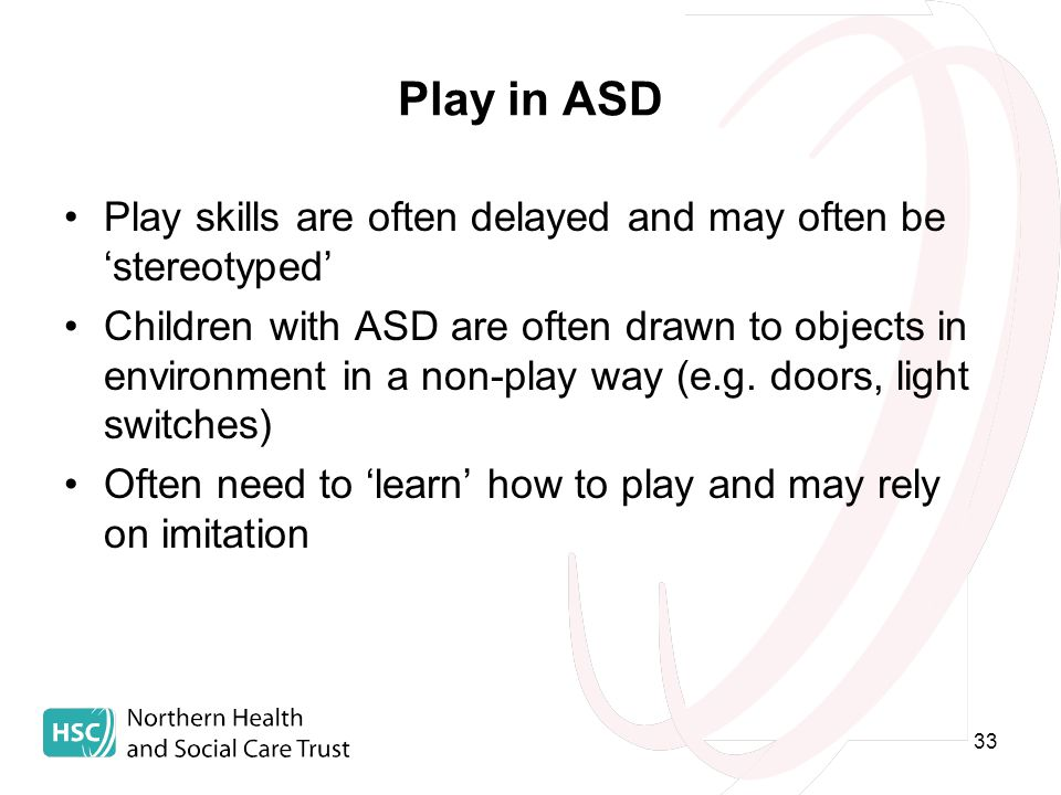 33 Play in ASD Play skills are often delayed and may often be 'stereotyped' Children with ASD are often drawn to objects in environment in a non-play way (e.g.