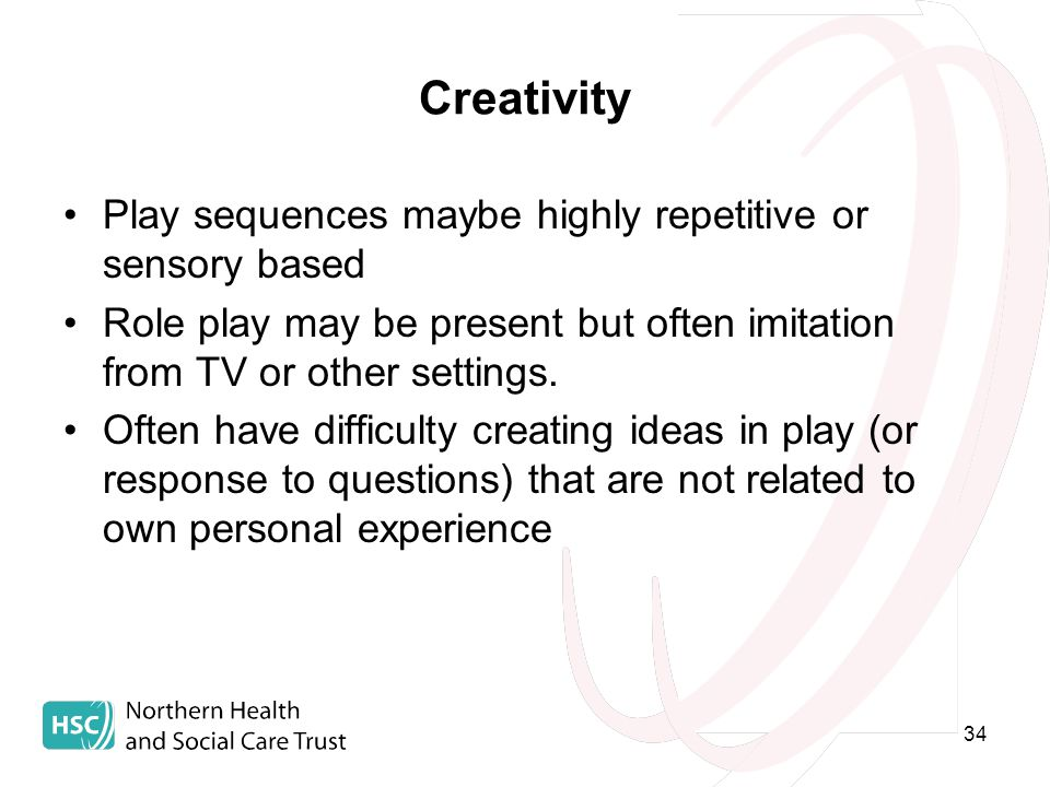 34 Creativity Play sequences maybe highly repetitive or sensory based Role play may be present but often imitation from TV or other settings.