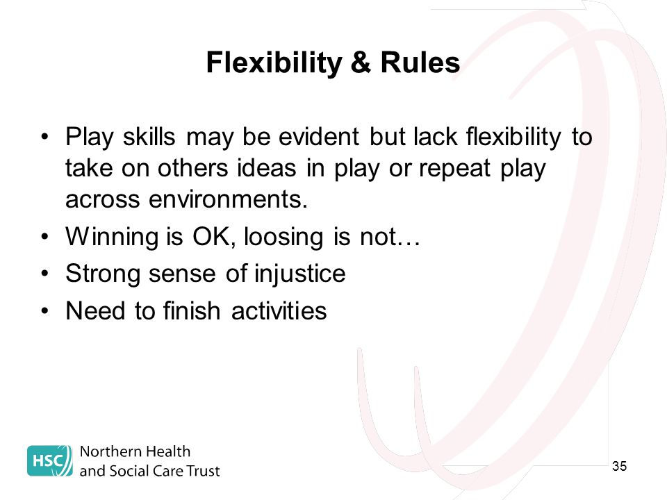 35 Flexibility & Rules Play skills may be evident but lack flexibility to take on others ideas in play or repeat play across environments.