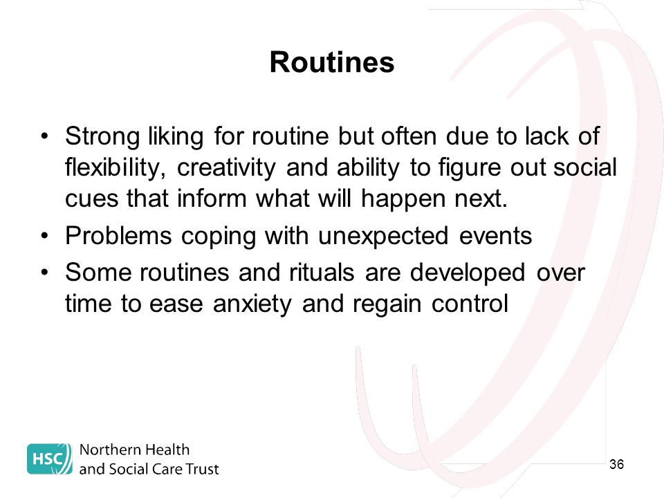 36 Routines Strong liking for routine but often due to lack of flexibility, creativity and ability to figure out social cues that inform what will happen next.