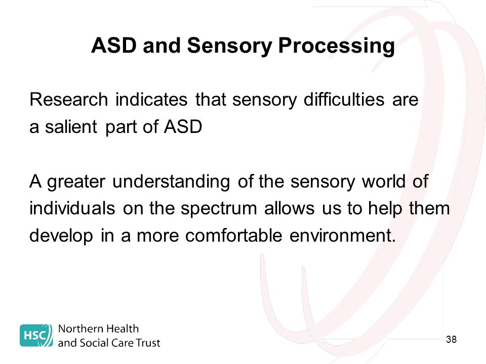 38 ASD and Sensory Processing Research indicates that sensory difficulties are a salient part of ASD A greater understanding of the sensory world of individuals on the spectrum allows us to help them develop in a more comfortable environment.