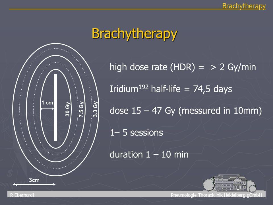 39 R Eberhardt Pneumologie Thoraxklinik Heidelberg gGmbH Brachytherapy. Brachytherapy high dose rate (HDR) = > 2 Gy/min Iridium 192 half-life = 74,5 d