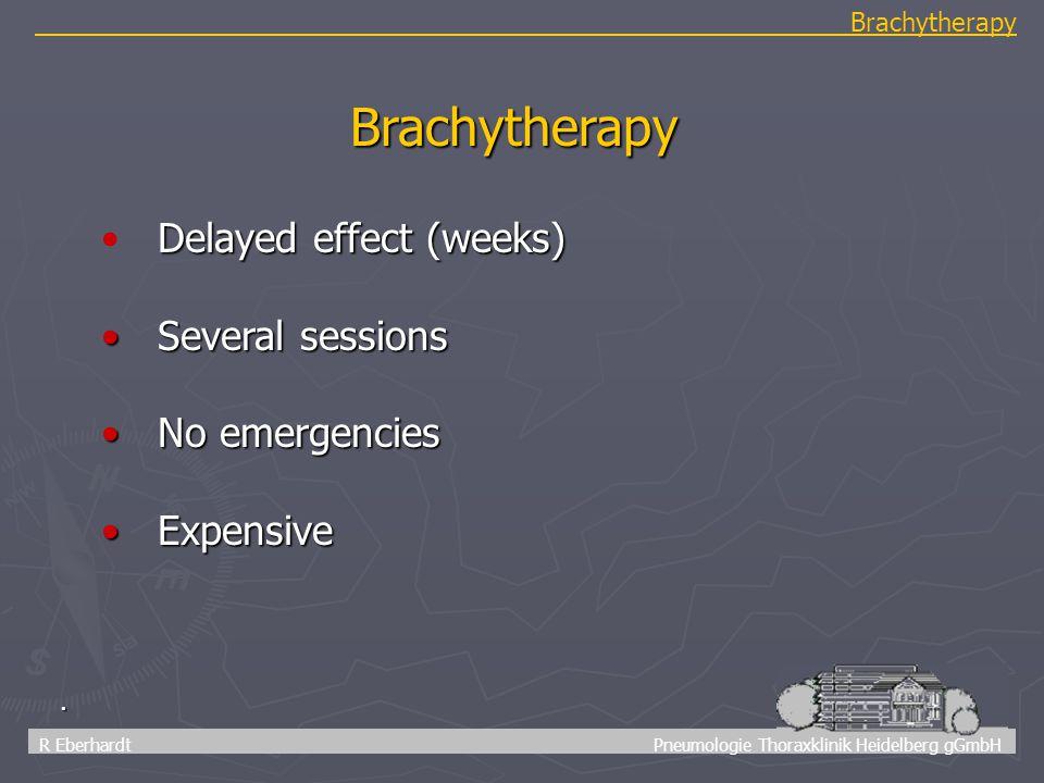 51 R Eberhardt Pneumologie Thoraxklinik Heidelberg gGmbH Brachytherapy. Brachytherapy Delayed effect (weeks) Several sessions Several sessions No emer
