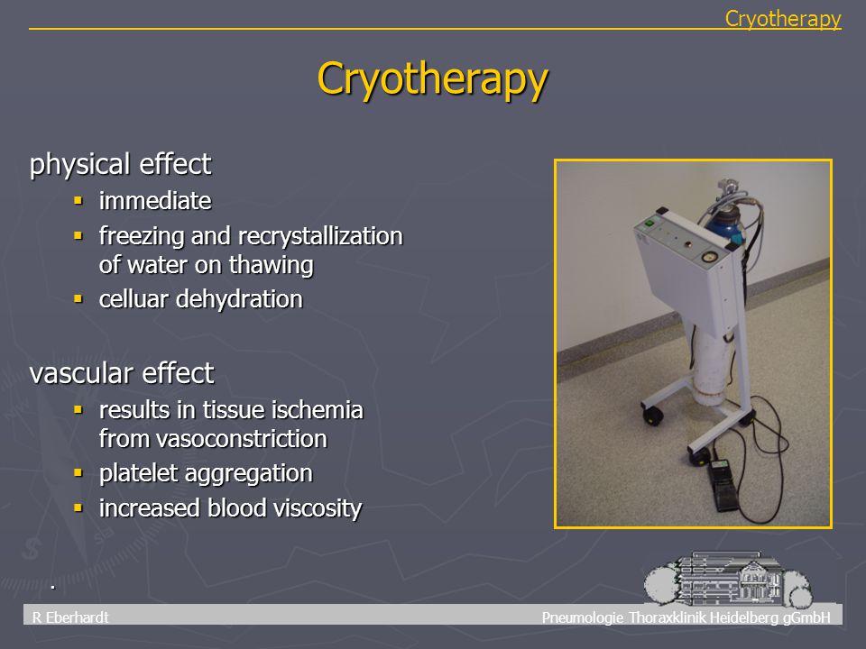 54 R Eberhardt Pneumologie Thoraxklinik Heidelberg gGmbH Cryotherapy. Cryotherapy physical effect  immediate  freezing and recrystallization of wate