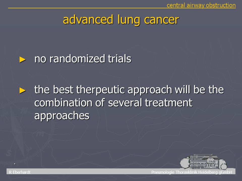 72 R Eberhardt Pneumologie Thoraxklinik Heidelberg gGmbH central airway obstruction. advanced lung cancer ► no randomized trials ► the best therpeutic