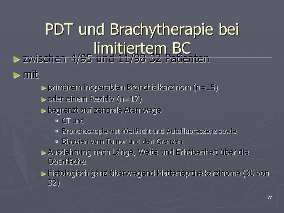 77 PDT und Brachytherapie bei limitiertem BC ► zwischen 4/95 und 11/98 32 Patienten ► mit ► primärem inoperablen Bronchialkarzinom (n=15) ► oder einem