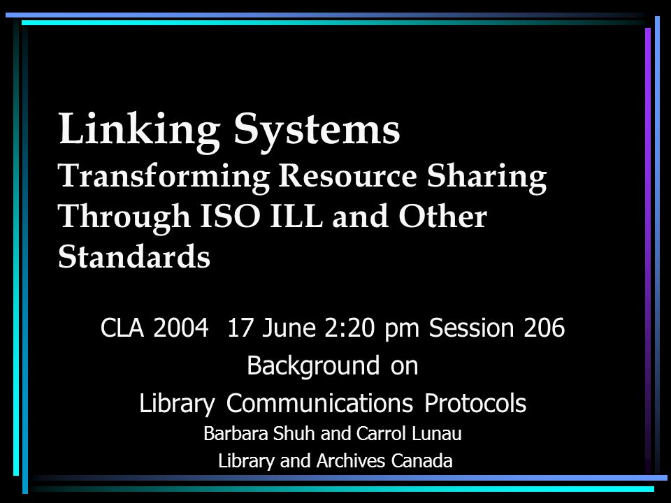 Linking Systems Transforming Resource Sharing Through ISO ILL and Other Standards CLA 2004 17 June 2:20 pm Session 206 Background on Library Communications Protocols Barbara Shuh and Carrol Lunau Library and Archives Canada