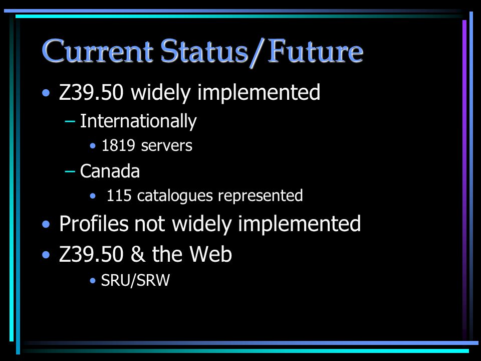 Current Status/Future Z39.50 widely implemented –Internationally 1819 servers –Canada 115 catalogues represented Profiles not widely implemented Z39.50 & the Web SRU/SRW