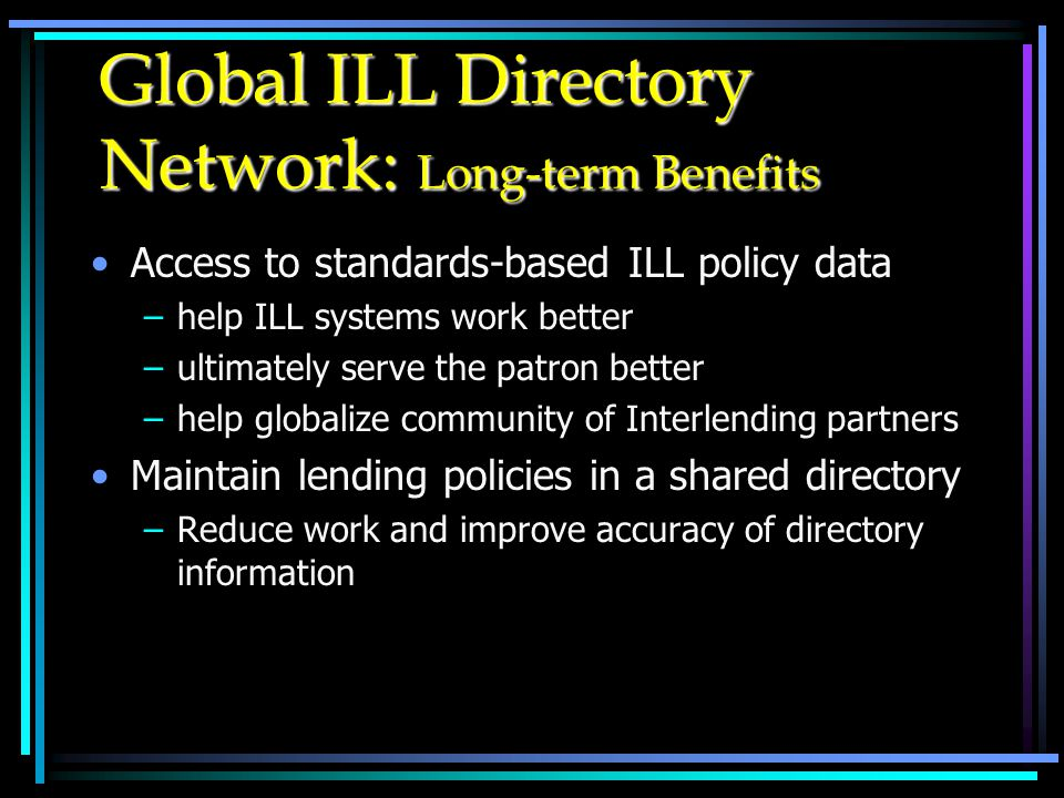 Global ILL Directory Network: Long-term Benefits Access to standards-based ILL policy data –help ILL systems work better –ultimately serve the patron better –help globalize community of Interlending partners Maintain lending policies in a shared directory –Reduce work and improve accuracy of directory information