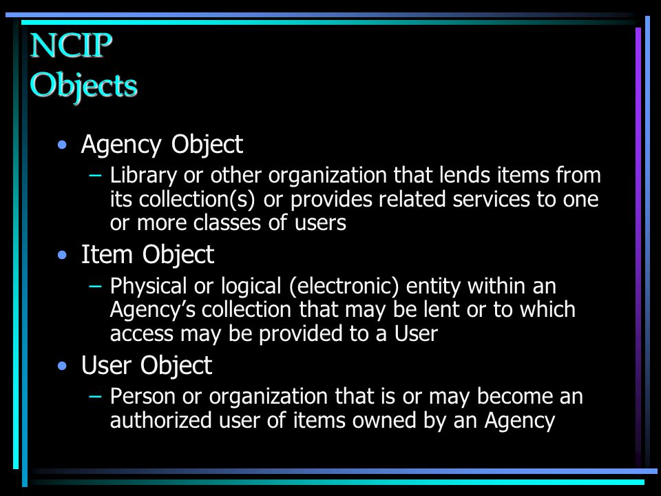 NCIP Objects Agency Object –Library or other organization that lends items from its collection(s) or provides related services to one or more classes of users Item Object –Physical or logical (electronic) entity within an Agency's collection that may be lent or to which access may be provided to a User User Object –Person or organization that is or may become an authorized user of items owned by an Agency