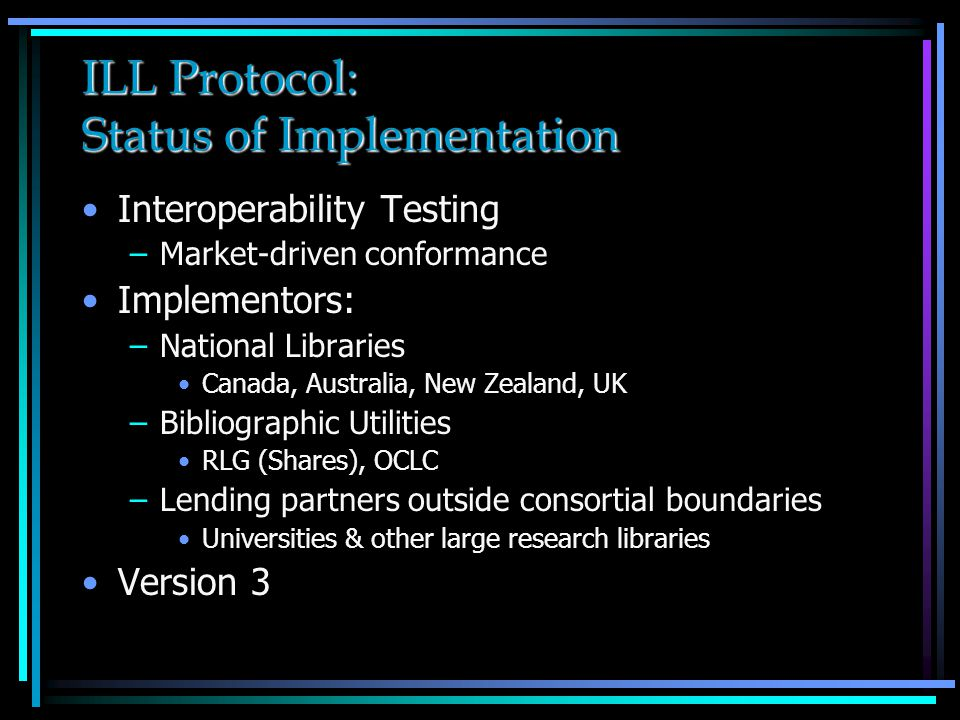 ILL Protocol: Status of Implementation Interoperability Testing –Market-driven conformance Implementors: –National Libraries Canada, Australia, New Zealand, UK –Bibliographic Utilities RLG (Shares), OCLC –Lending partners outside consortial boundaries Universities & other large research libraries Version 3