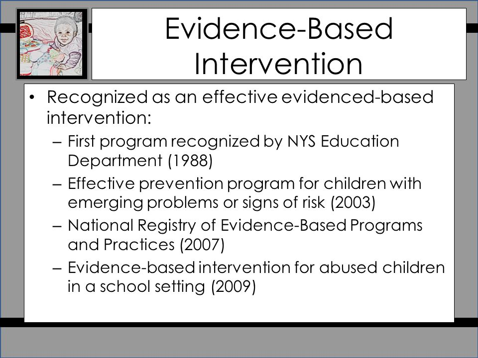 Evidence-Based Intervention Recognized as an effective evidenced-based intervention: – First program recognized by NYS Education Department (1988) – Effective prevention program for children with emerging problems or signs of risk (2003) – National Registry of Evidence-Based Programs and Practices (2007) – Evidence-based intervention for abused children in a school setting (2009)