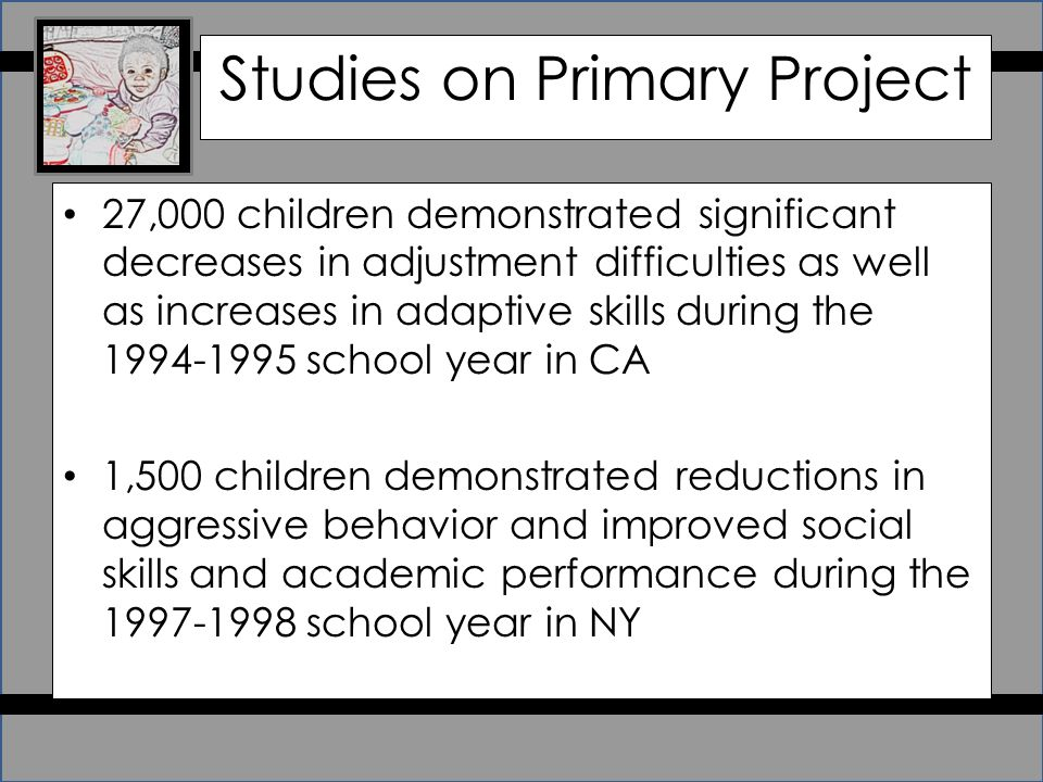 Studies on Primary Project 27,000 children demonstrated significant decreases in adjustment difficulties as well as increases in adaptive skills during the 1994-1995 school year in CA 1,500 children demonstrated reductions in aggressive behavior and improved social skills and academic performance during the 1997-1998 school year in NY