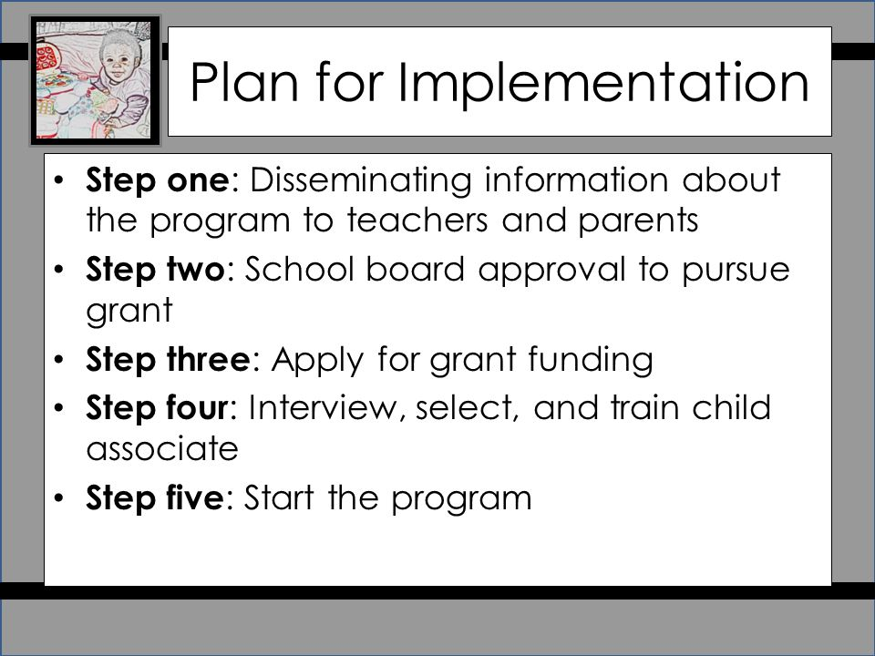 Plan for Implementation Step one : Disseminating information about the program to teachers and parents Step two : School board approval to pursue grant Step three : Apply for grant funding Step four : Interview, select, and train child associate Step five : Start the program