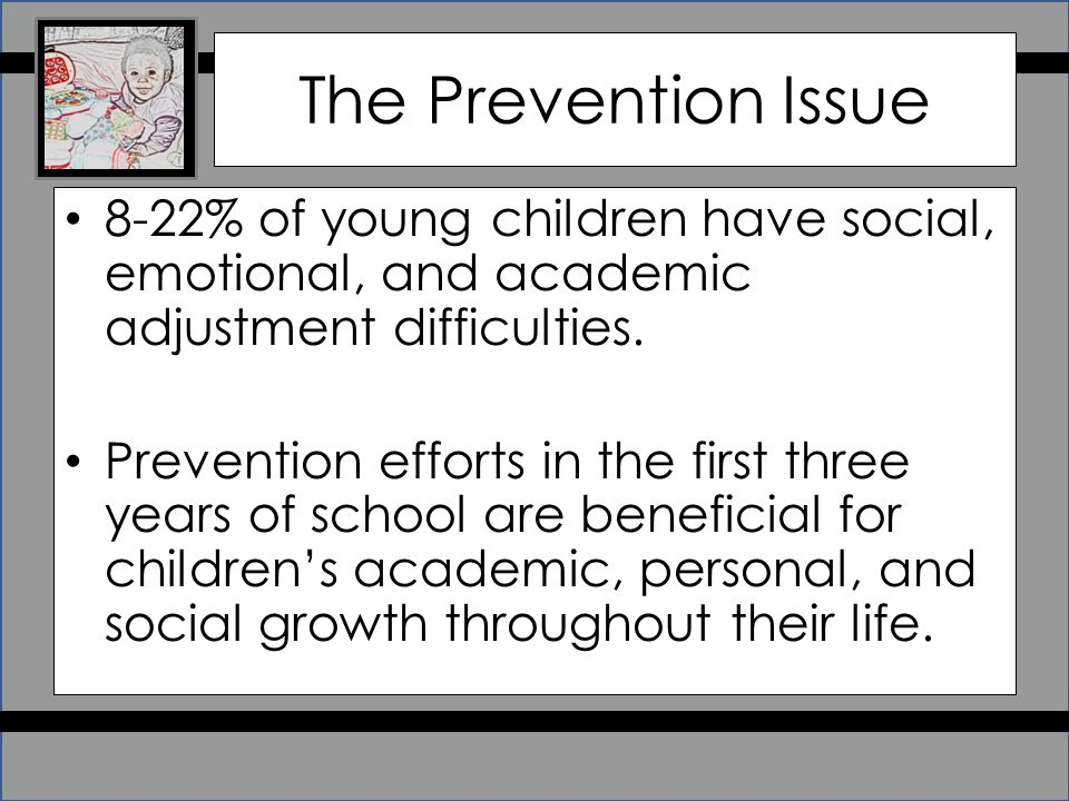 The Prevention Issue 8-22% of young children have social, emotional, and academic adjustment difficulties.