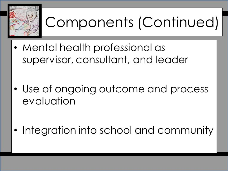 Components (Continued) Mental health professional as supervisor, consultant, and leader Use of ongoing outcome and process evaluation Integration into school and community