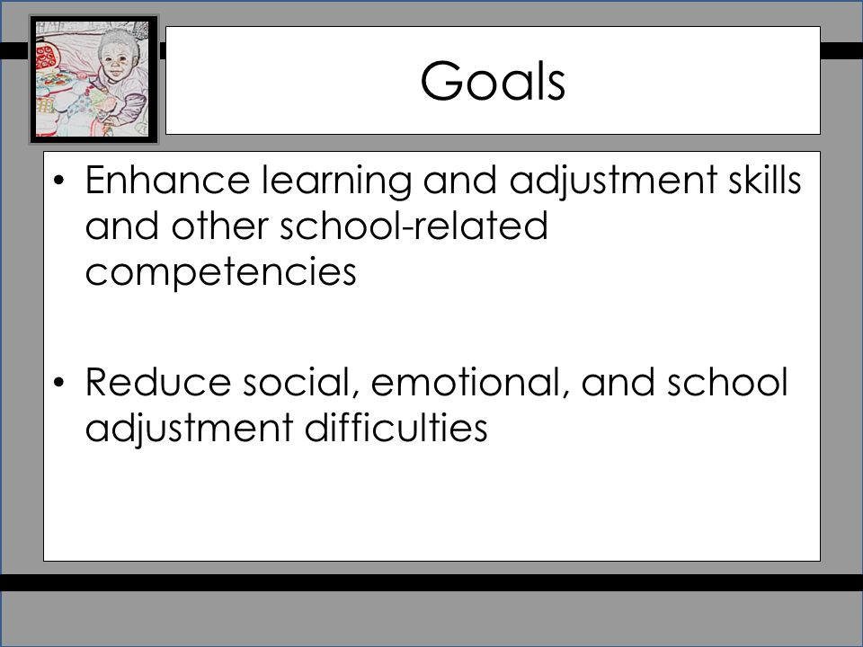 Goals Enhance learning and adjustment skills and other school-related competencies Reduce social, emotional, and school adjustment difficulties