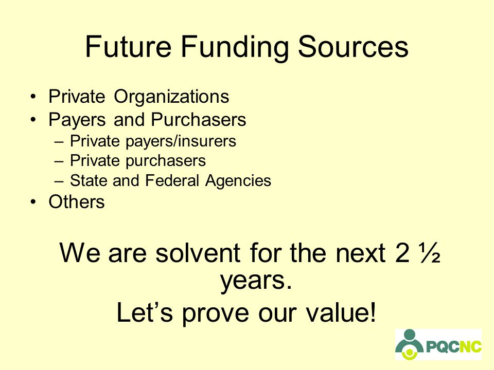 Future Funding Sources Private Organizations Payers and Purchasers –Private payers/insurers –Private purchasers –State and Federal Agencies Others We are solvent for the next 2 ½ years.