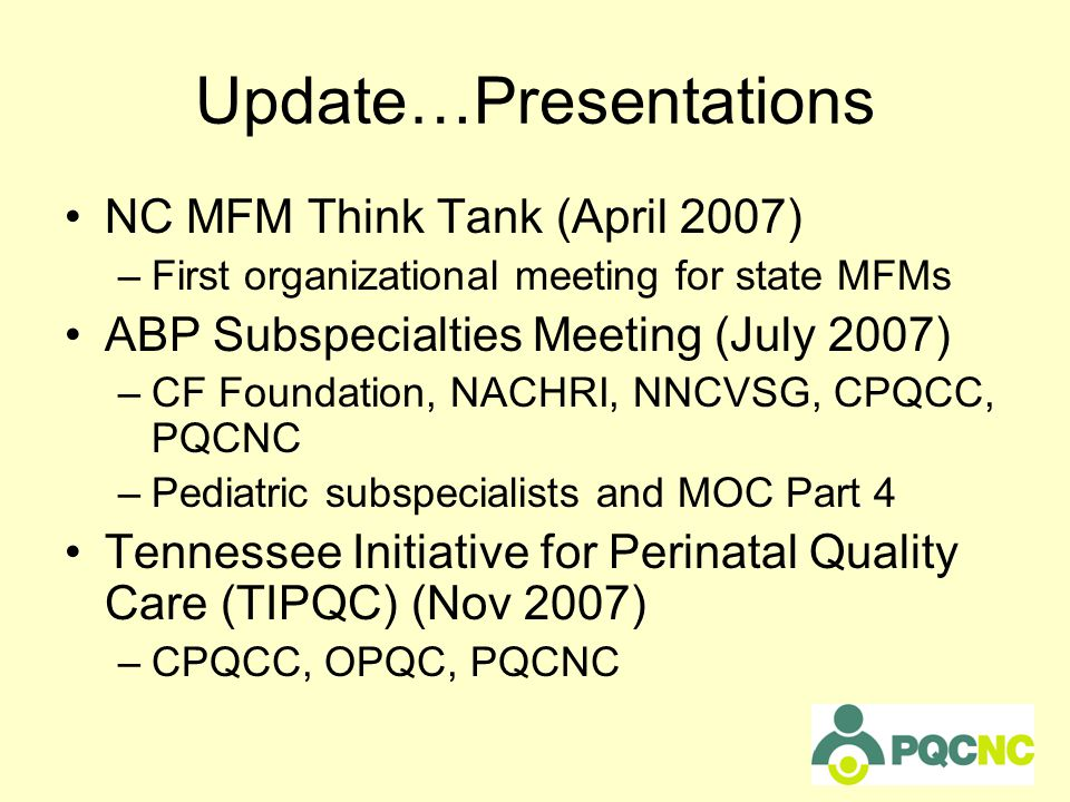 Update…Presentations NC MFM Think Tank (April 2007) –First organizational meeting for state MFMs ABP Subspecialties Meeting (July 2007) –CF Foundation, NACHRI, NNCVSG, CPQCC, PQCNC –Pediatric subspecialists and MOC Part 4 Tennessee Initiative for Perinatal Quality Care (TIPQC) (Nov 2007) –CPQCC, OPQC, PQCNC