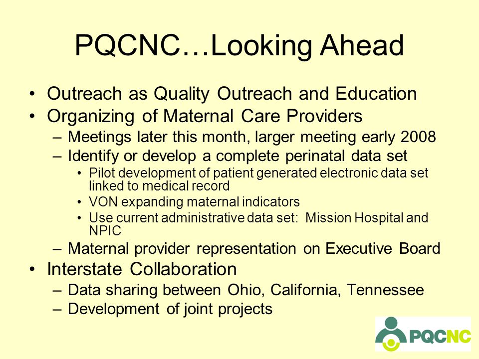 PQCNC…Looking Ahead Outreach as Quality Outreach and Education Organizing of Maternal Care Providers –Meetings later this month, larger meeting early 2008 –Identify or develop a complete perinatal data set Pilot development of patient generated electronic data set linked to medical record VON expanding maternal indicators Use current administrative data set: Mission Hospital and NPIC –Maternal provider representation on Executive Board Interstate Collaboration –Data sharing between Ohio, California, Tennessee –Development of joint projects