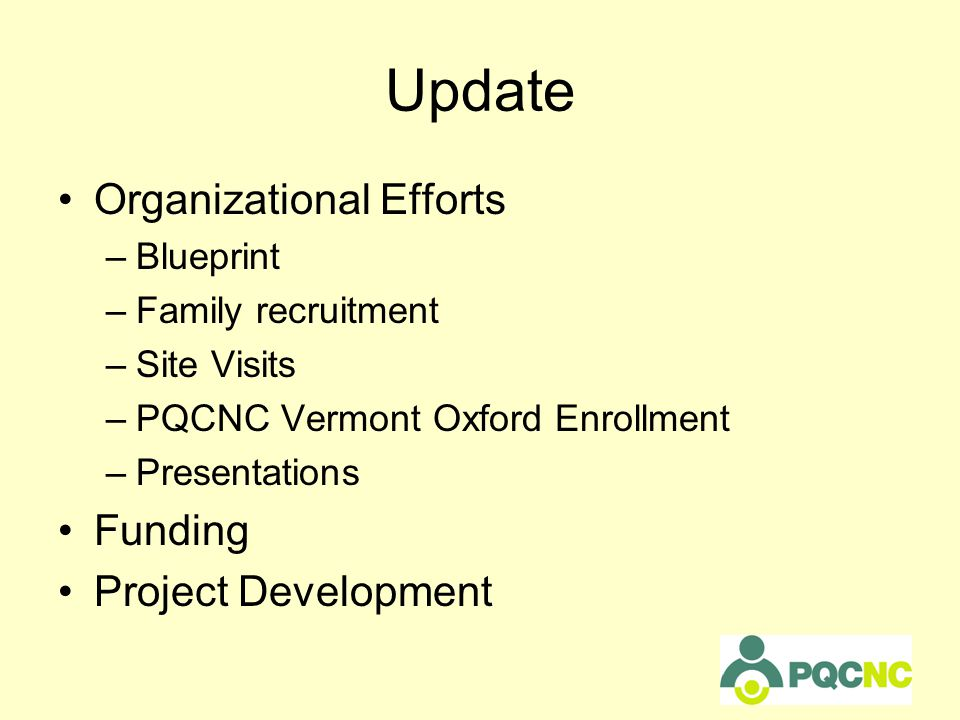 Update Organizational Efforts –Blueprint –Family recruitment –Site Visits –PQCNC Vermont Oxford Enrollment –Presentations Funding Project Development