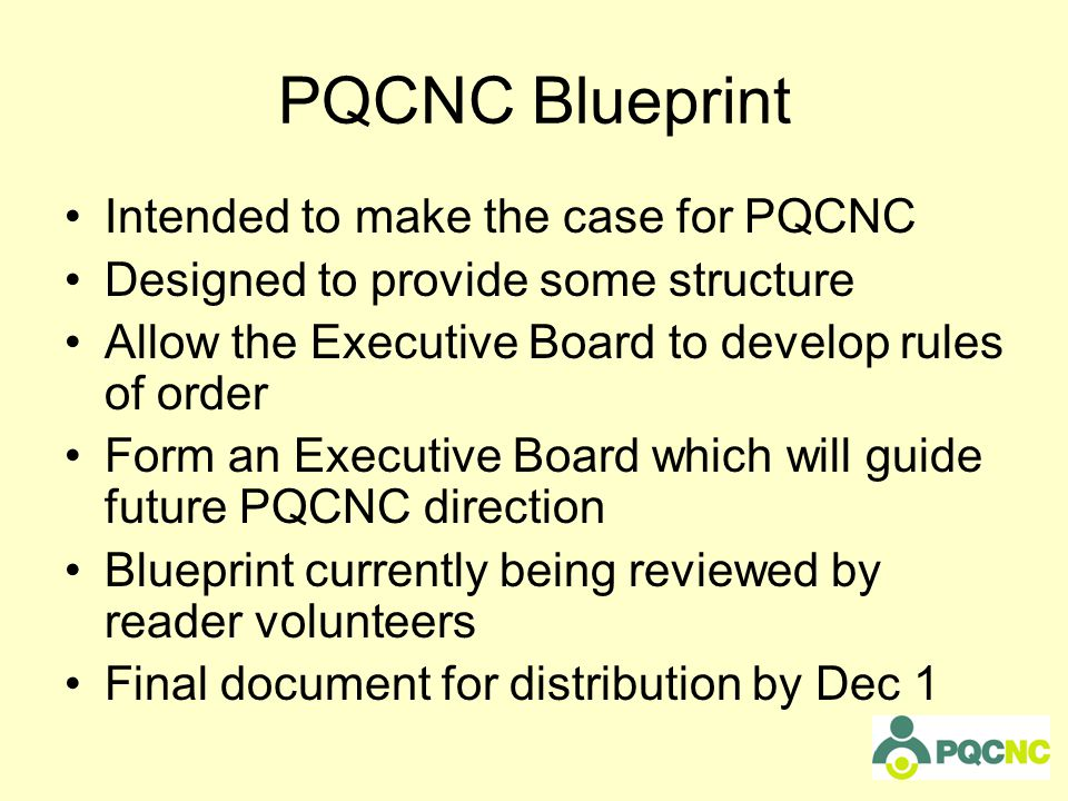Intended to make the case for PQCNC Designed to provide some structure Allow the Executive Board to develop rules of order Form an Executive Board which will guide future PQCNC direction Blueprint currently being reviewed by reader volunteers Final document for distribution by Dec 1