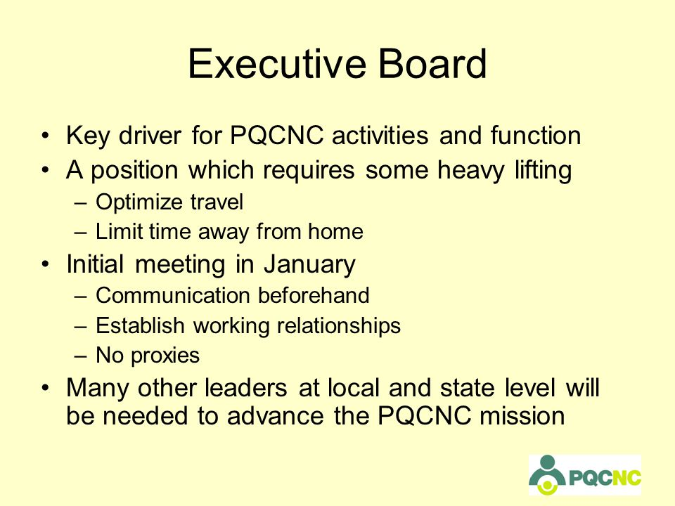Executive Board Key driver for PQCNC activities and function A position which requires some heavy lifting –Optimize travel –Limit time away from home Initial meeting in January –Communication beforehand –Establish working relationships –No proxies Many other leaders at local and state level will be needed to advance the PQCNC mission