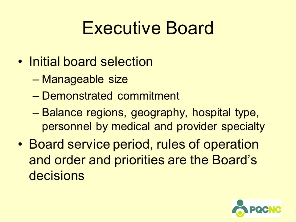 Executive Board Initial board selection –Manageable size –Demonstrated commitment –Balance regions, geography, hospital type, personnel by medical and provider specialty Board service period, rules of operation and order and priorities are the Board's decisions