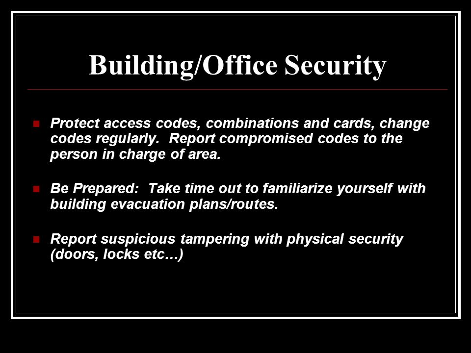 Building/Office Security Protect access codes, combinations and cards, change codes regularly.
