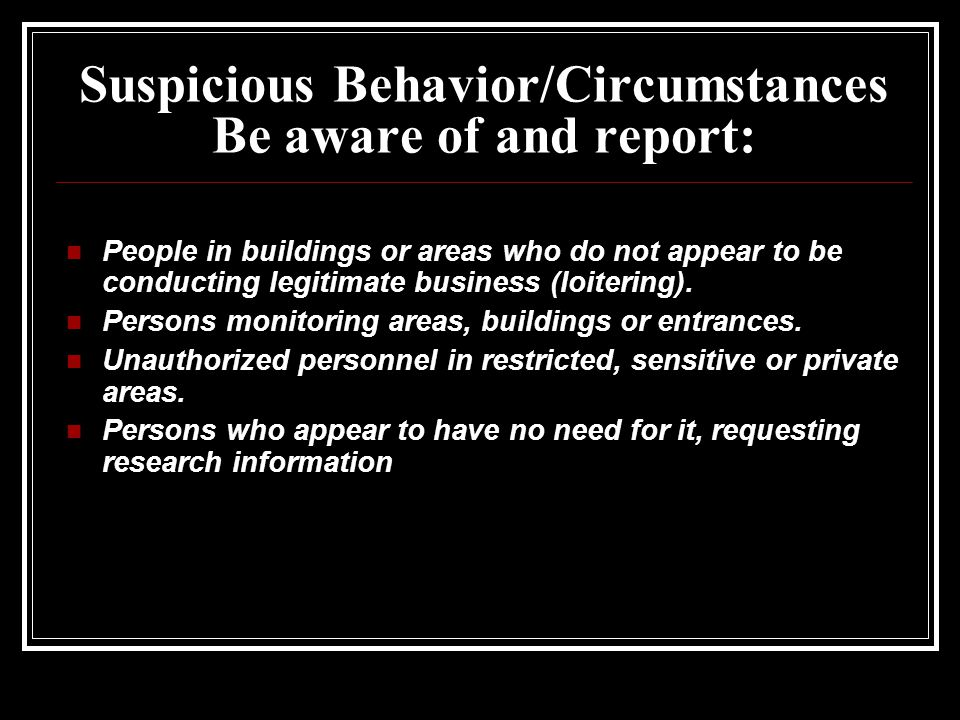 Suspicious Behavior/Circumstances Be aware of and report: People in buildings or areas who do not appear to be conducting legitimate business (loitering).