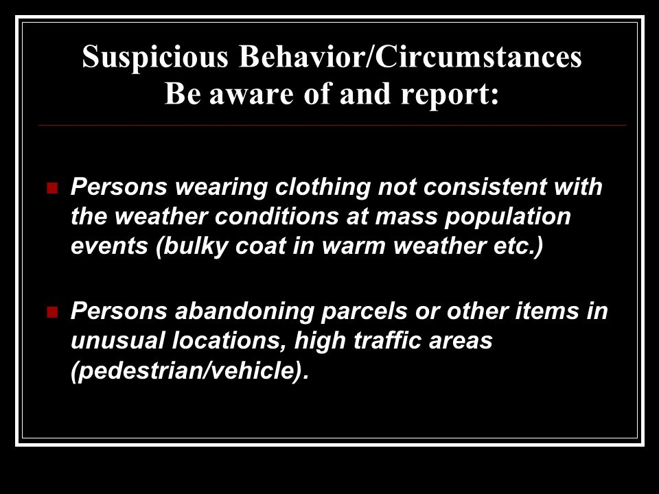 Suspicious Behavior/Circumstances Be aware of and report: Persons wearing clothing not consistent with the weather conditions at mass population events (bulky coat in warm weather etc.) Persons abandoning parcels or other items in unusual locations, high traffic areas (pedestrian/vehicle).