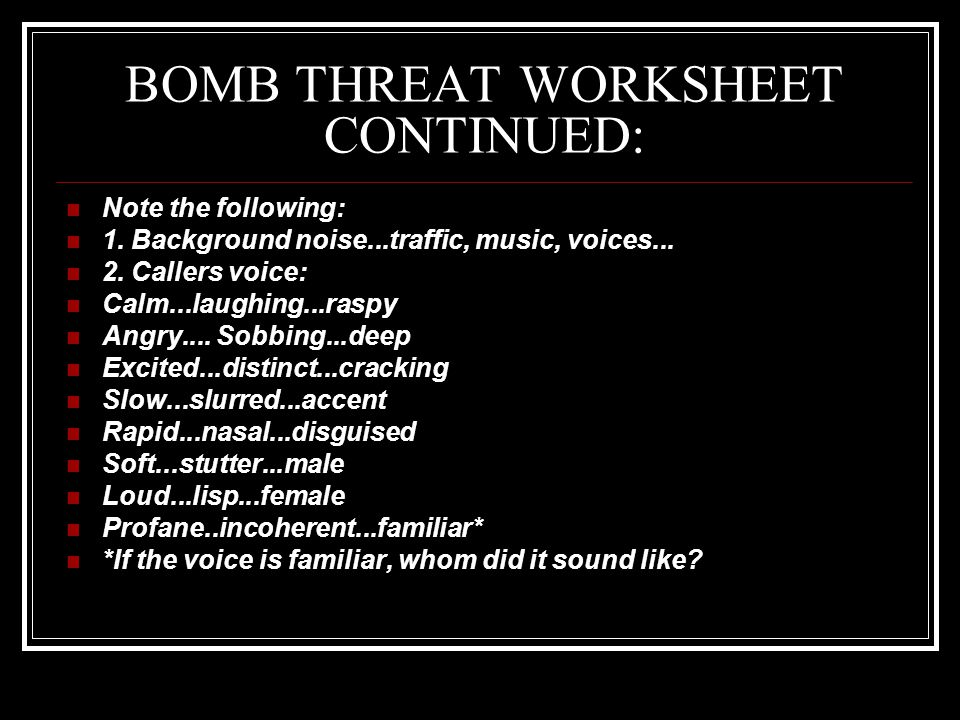 BOMB THREAT WORKSHEET CONTINUED: Note the following: 1.