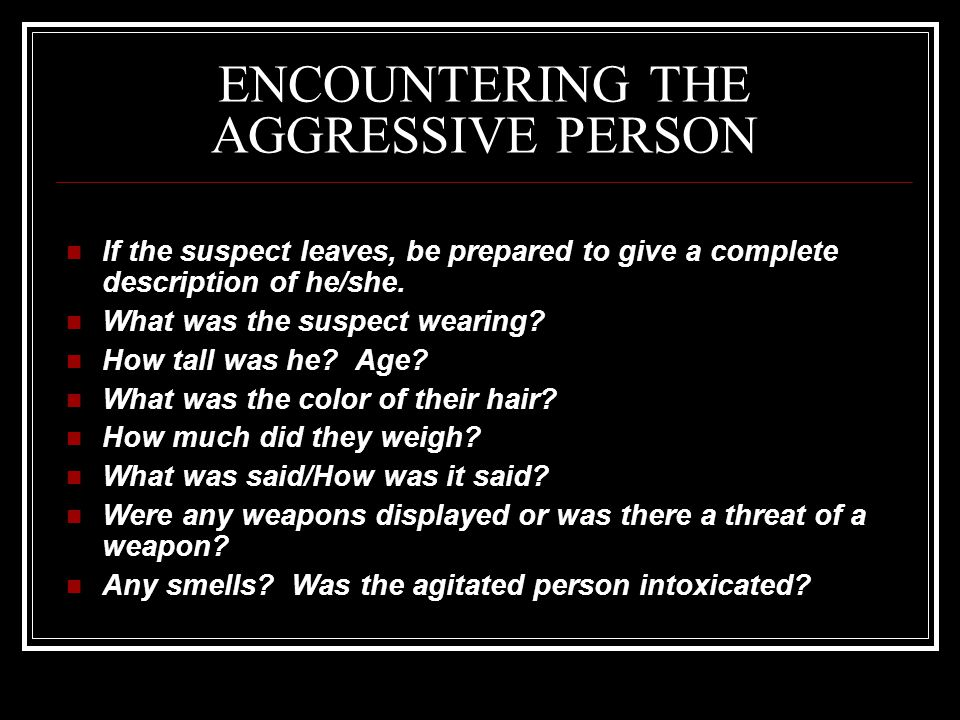 ENCOUNTERING THE AGGRESSIVE PERSON If the suspect leaves, be prepared to give a complete description of he/she.