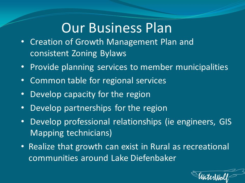 Our Business Plan Creation of Growth Management Plan and consistent Zoning Bylaws Provide planning services to member municipalities Common table for regional services Develop capacity for the region Develop partnerships for the region Develop professional relationships (ie engineers, GIS Mapping technicians) Realize that growth can exist in Rural as recreational communities around Lake Diefenbaker
