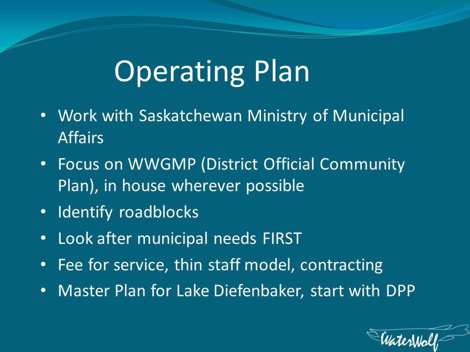 Operating Plan Work with Saskatchewan Ministry of Municipal Affairs Focus on WWGMP (District Official Community Plan), in house wherever possible Identify roadblocks Look after municipal needs FIRST Fee for service, thin staff model, contracting Master Plan for Lake Diefenbaker, start with DPP