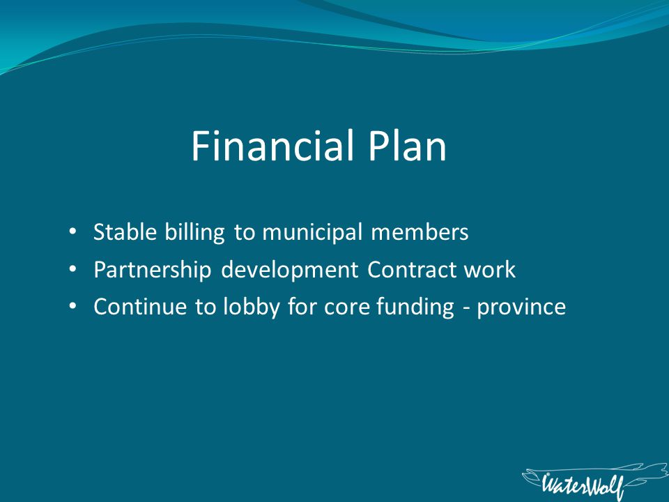 Financial Plan Stable billing to municipal members Partnership development Contract work Continue to lobby for core funding - province