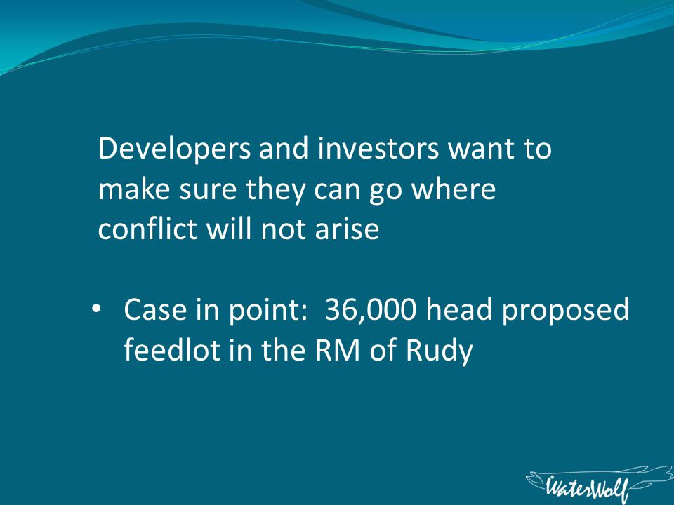 Developers and investors want to make sure they can go where conflict will not arise Case in point: 36,000 head proposed feedlot in the RM of Rudy