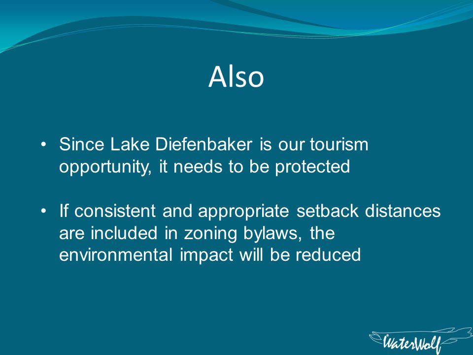 Also Since Lake Diefenbaker is our tourism opportunity, it needs to be protected If consistent and appropriate setback distances are included in zoning bylaws, the environmental impact will be reduced