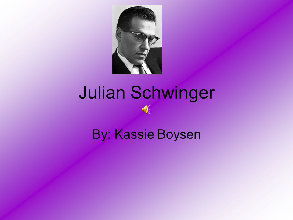 Julian Schwinger By: Kassie Boysen