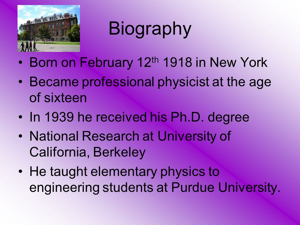 Biography Born on February 12 th 1918 in New York Became professional physicist at the age of sixteen In 1939 he received his Ph.D. degree National Re