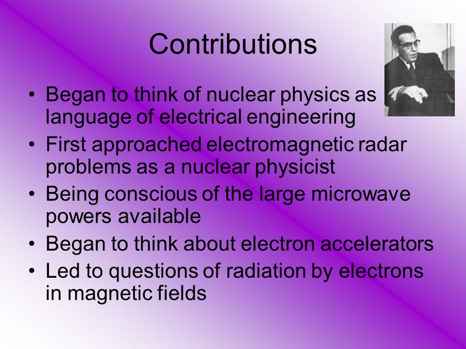 Contributions Began to think of nuclear physics as language of electrical engineering First approached electromagnetic radar problems as a nuclear physicist Being conscious of the large microwave powers available Began to think about electron accelerators Led to questions of radiation by electrons in magnetic fields