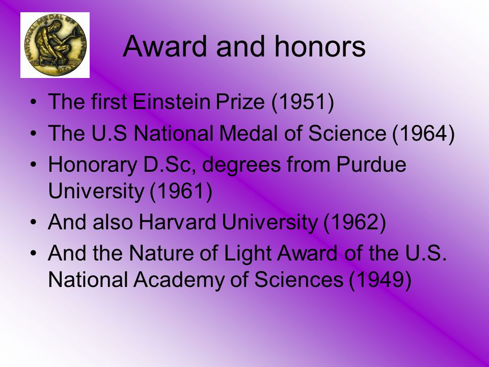 Award and honors The first Einstein Prize (1951) The U.S National Medal of Science (1964) Honorary D.Sc, degrees from Purdue University (1961) And als