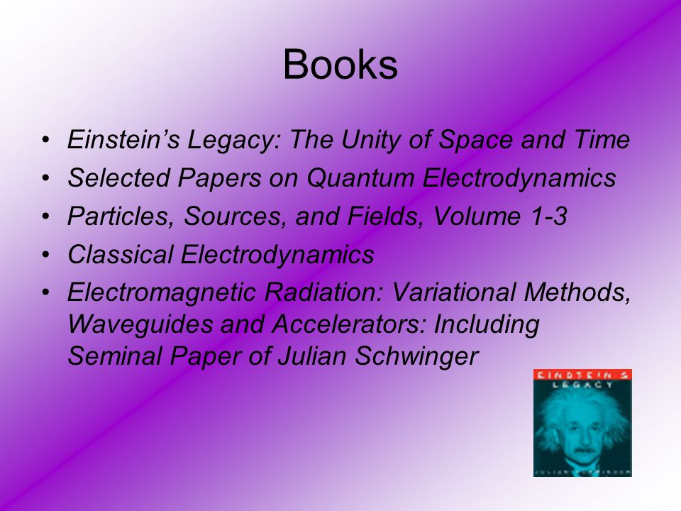 Books Einstein's Legacy: The Unity of Space and Time Selected Papers on Quantum Electrodynamics Particles, Sources, and Fields, Volume 1-3 Classical E