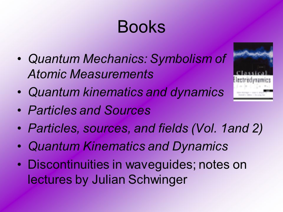 Books Quantum Mechanics: Symbolism of Atomic Measurements Quantum kinematics and dynamics Particles and Sources Particles, sources, and fields (Vol. 1