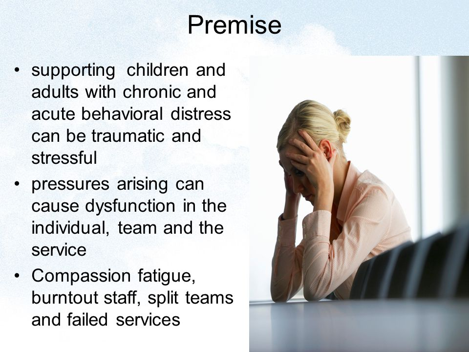 Premise supporting children and adults with chronic and acute behavioral distress can be traumatic and stressful pressures arising can cause dysfunction in the individual, team and the service Compassion fatigue, burntout staff, split teams and failed services