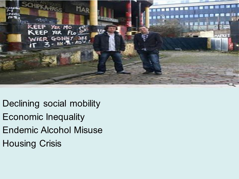 Declining social mobility Economic Inequality Endemic Alcohol Misuse Housing Crisis
