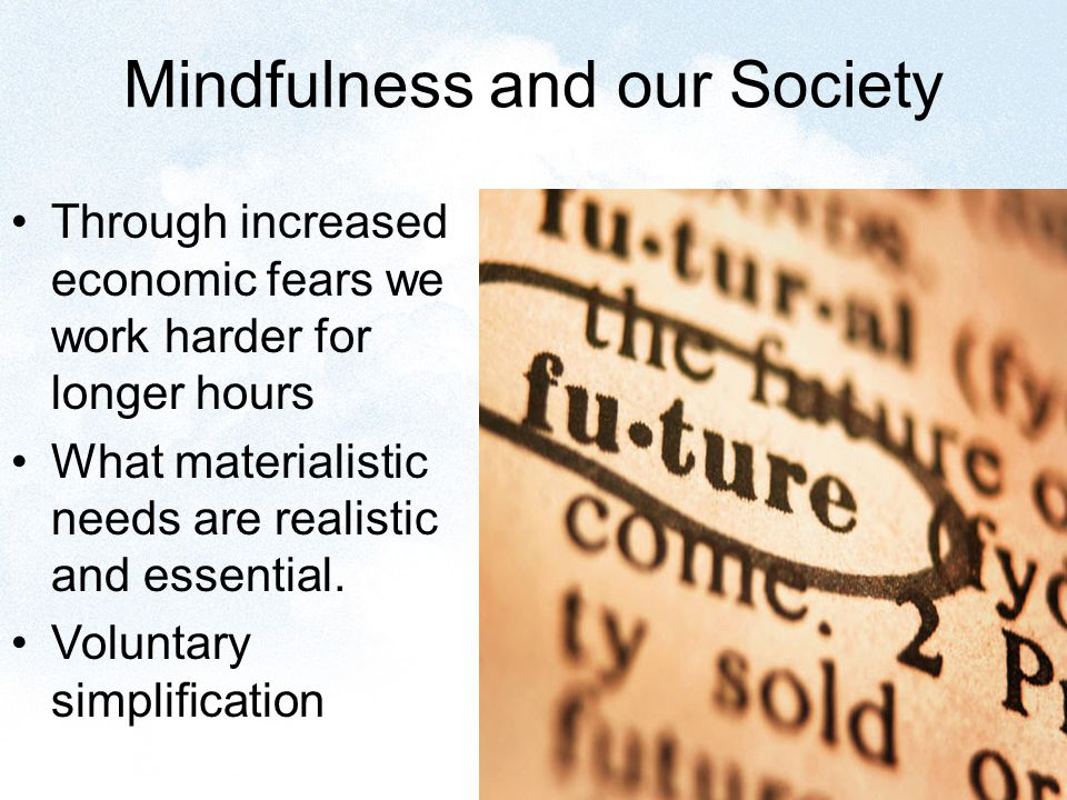 Mindfulness and our Society Through increased economic fears we work harder for longer hours What materialistic needs are realistic and essential.